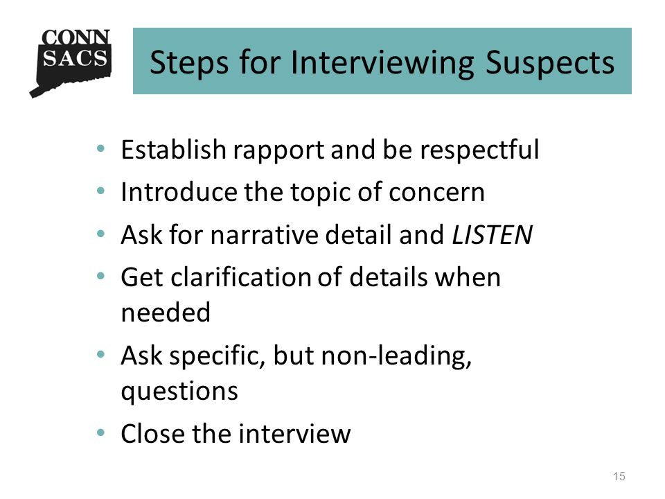 Steps for Interviewing Suspects Establish rapport and be respectful Introduce the topic of concern Ask for narrative detail and LISTEN Get clarification of details when needed Ask specific, but non-leading, questions Close the interview 15