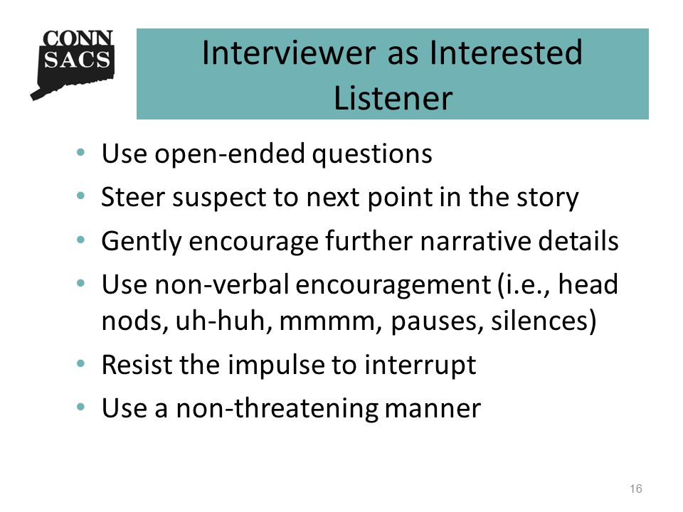 Interviewer as Interested Listener Use open-ended questions Steer suspect to next point in the story Gently encourage further narrative details Use non-verbal encouragement (i.e., head nods, uh-huh, mmmm, pauses, silences) Resist the impulse to interrupt Use a non-threatening manner 16