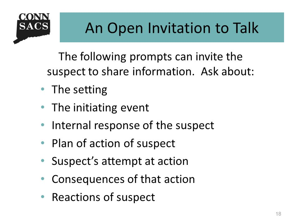 An Open Invitation to Talk The following prompts can invite the suspect to share information. Ask about: The setting The initiating event Internal res