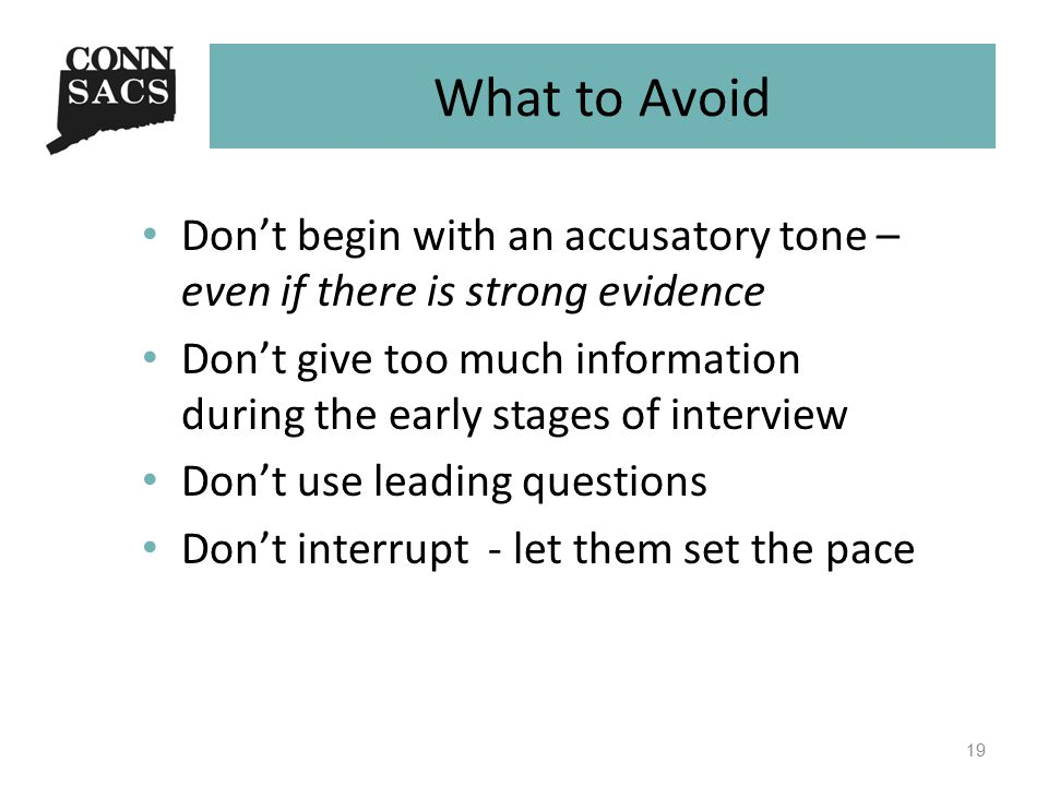 What to Avoid Don't begin with an accusatory tone – even if there is strong evidence Don't give too much information during the early stages of interview Don't use leading questions Don't interrupt - let them set the pace 19