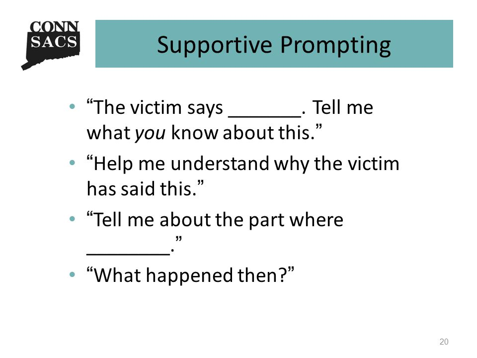 """Supportive Prompting """"The victim says _______. Tell me what you know about this."""" """"Help me understand why the victim has said this."""" """"Tell me about th"""