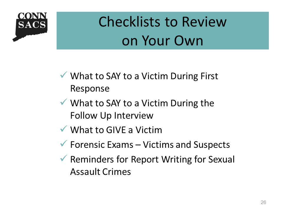 Checklists to Review on Your Own What to SAY to a Victim During First Response What to SAY to a Victim During the Follow Up Interview What to GIVE a V