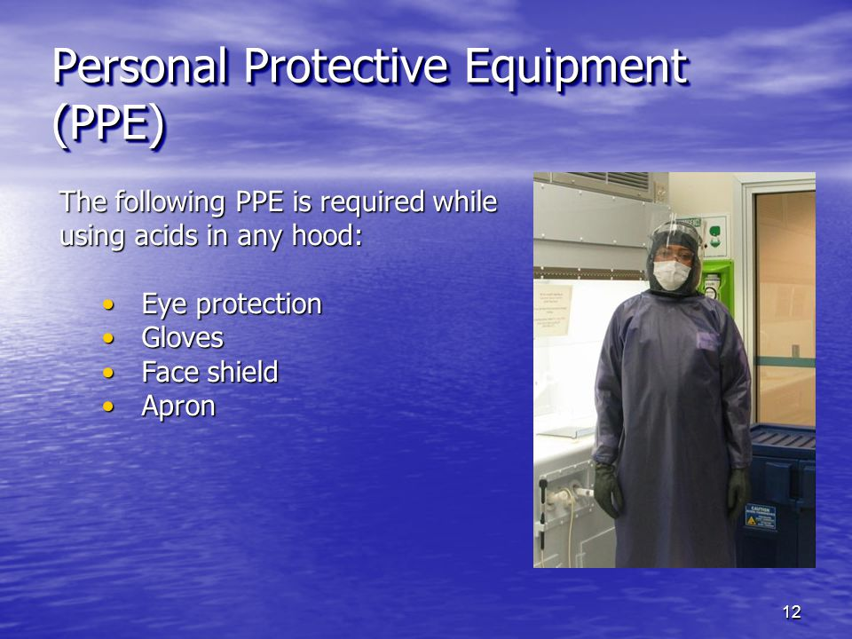 Personal Protective Equipment (PPE) The following PPE is required while using acids in any hood: Eye protection Eye protection Gloves Gloves Face shield Face shield Apron Apron 12