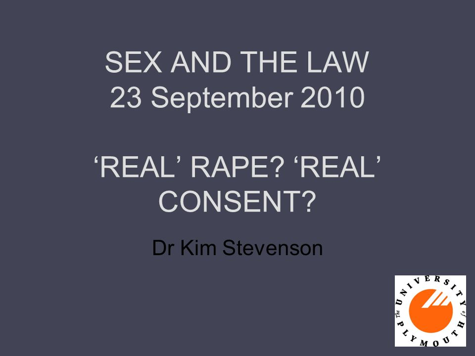 SEX AND THE LAW 23 September 2010 'REAL' RAPE? 'REAL' CONSENT? Dr Kim Stevenson