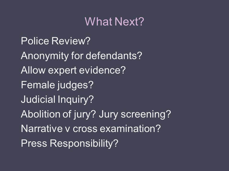 What Next? Police Review? Anonymity for defendants? Allow expert evidence? Female judges? Judicial Inquiry? Abolition of jury? Jury screening? Narrati