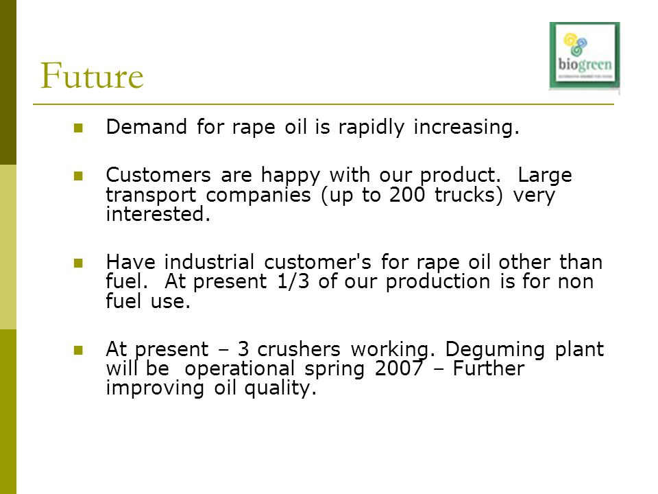 Future Demand for rape oil is rapidly increasing. Customers are happy with our product. Large transport companies (up to 200 trucks) very interested.