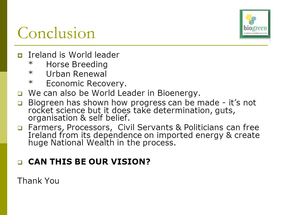 Conclusion  Ireland is World leader *Horse Breeding *Urban Renewal *Economic Recovery.  We can also be World Leader in Bioenergy.  Biogreen has sho