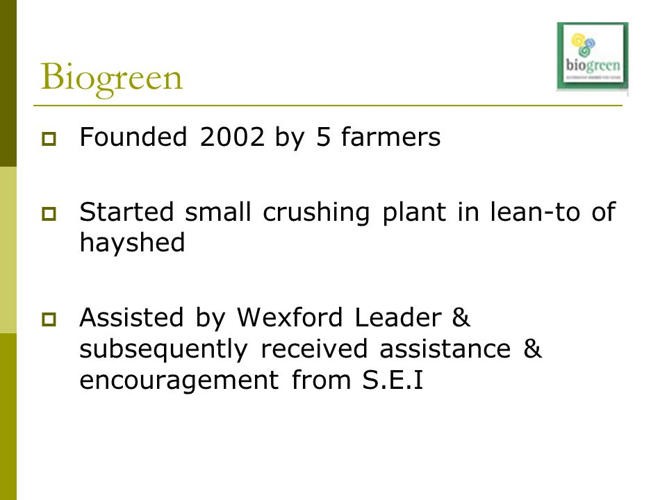 Biogreen  Founded 2002 by 5 farmers  Started small crushing plant in lean-to of hayshed  Assisted by Wexford Leader & subsequently received assista