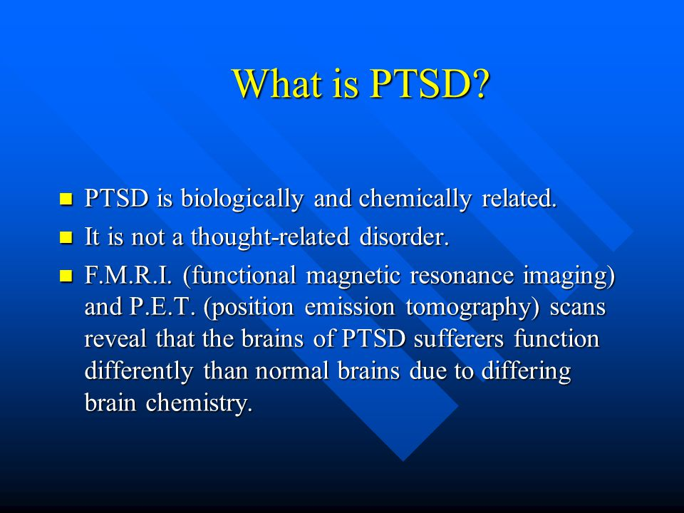 What is PTSD? PTSD is biologically and chemically related. PTSD is biologically and chemically related. It is not a thought-related disorder. It is no