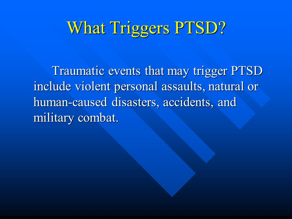What Triggers PTSD? Traumatic events that may trigger PTSD include violent personal assaults, natural or human-caused disasters, accidents, and milita