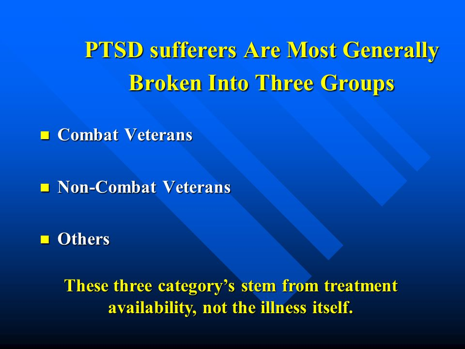 PTSD sufferers Are Most Generally Broken Into Three Groups Combat Veterans Combat Veterans Non-Combat Veterans Non-Combat Veterans Others Others These