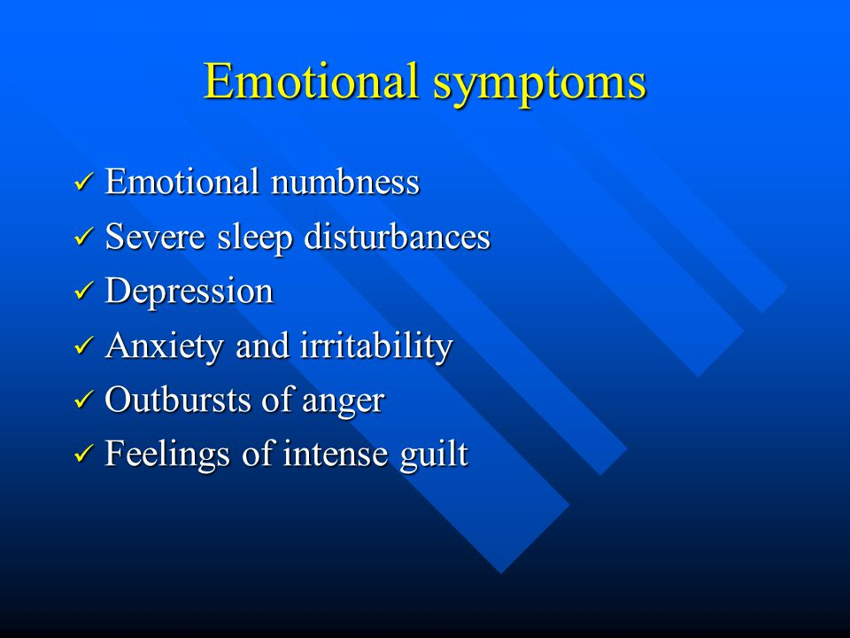 Emotional symptoms Emotional numbness Emotional numbness Severe sleep disturbances Severe sleep disturbances Depression Depression Anxiety and irritab