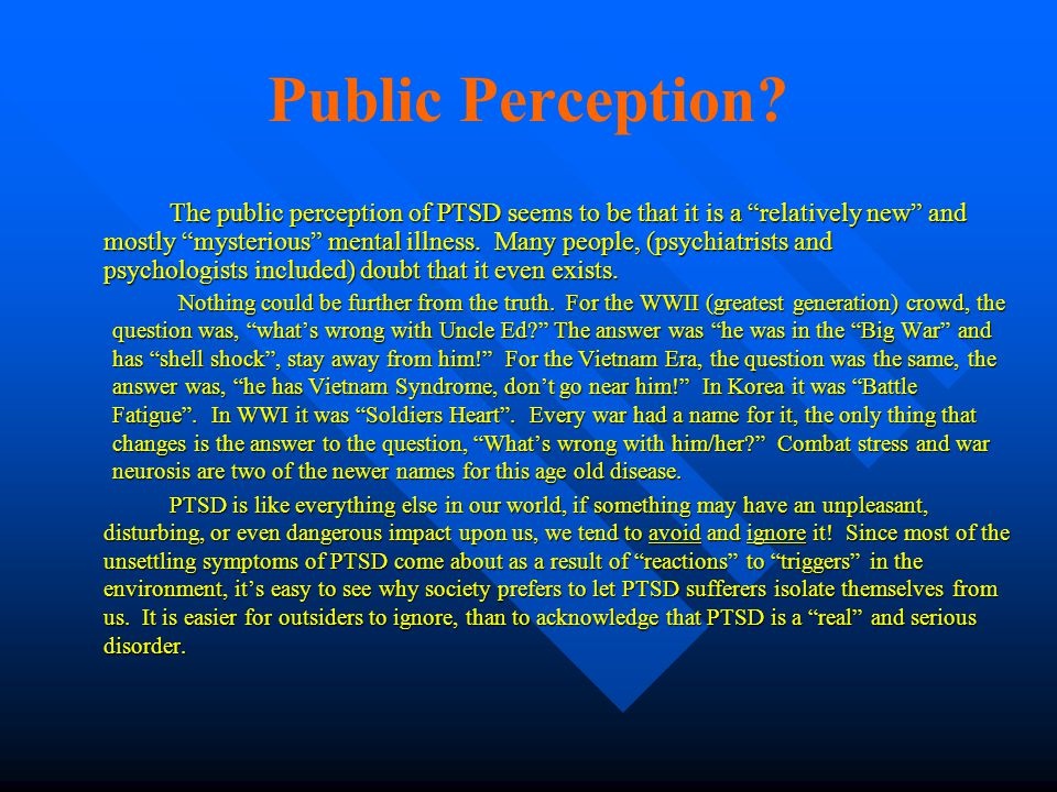 "Public Perception? The public perception of PTSD seems to be that it is a ""relatively new"" and mostly ""mysterious"" mental illness. Many people, (psych"