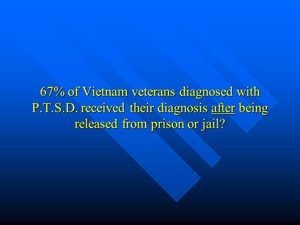 67% of Vietnam veterans diagnosed with P.T.S.D. received their diagnosis after being released from prison or jail? 67% of Vietnam veterans diagnosed w