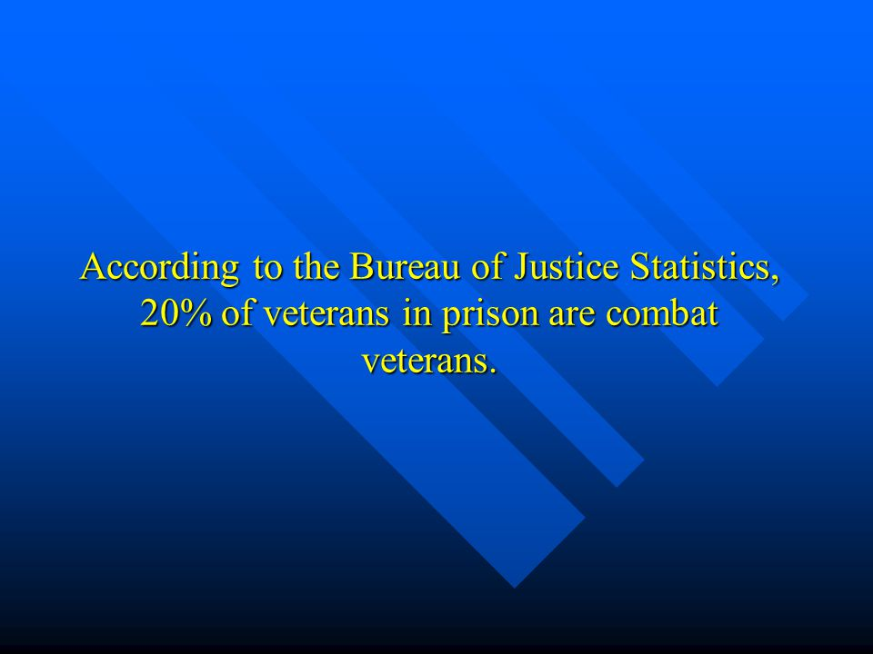 According to the Bureau of Justice Statistics, 20% of veterans in prison are combat veterans.