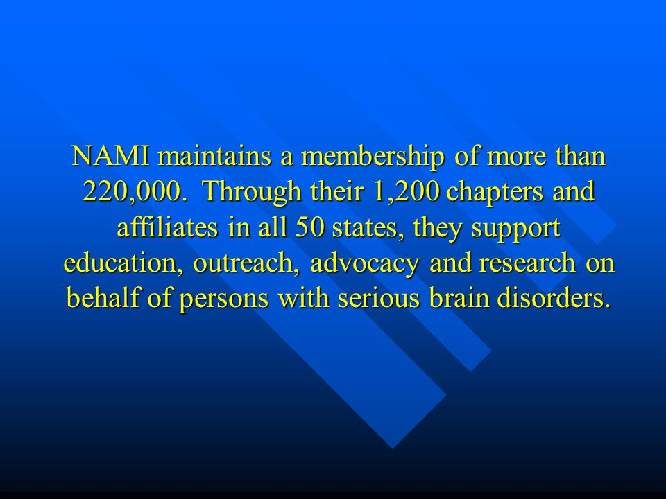 NAMI maintains a membership of more than 220,000. Through their 1,200 chapters and affiliates in all 50 states, they support education, outreach, advo