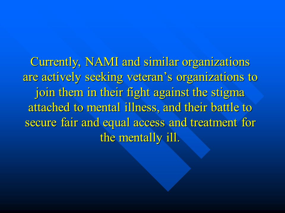 Currently, NAMI and similar organizations are actively seeking veteran's organizations to join them in their fight against the stigma attached to ment