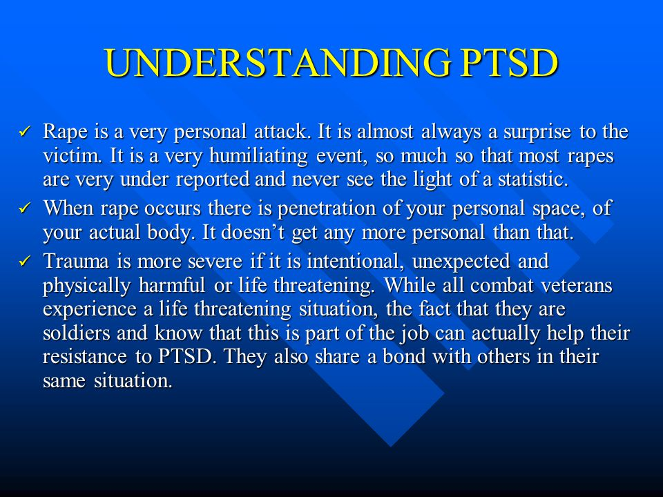 UNDERSTANDING PTSD Rape is almost always a one-on-one event.