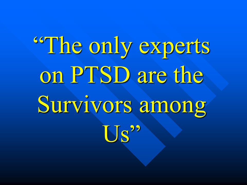 """The only experts on PTSD are the Survivors among Us"""
