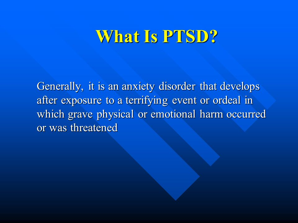 What Is PTSD? Generally, it is an anxiety disorder that develops after exposure to a terrifying event or ordeal in which grave physical or emotional h