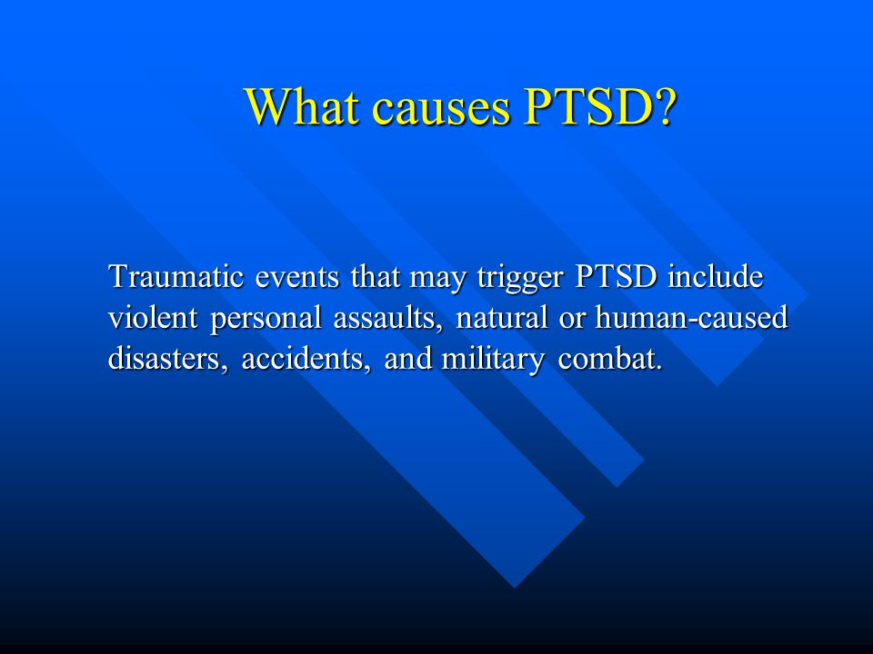 What causes PTSD? Traumatic events that may trigger PTSD include violent personal assaults, natural or human-caused disasters, accidents, and military