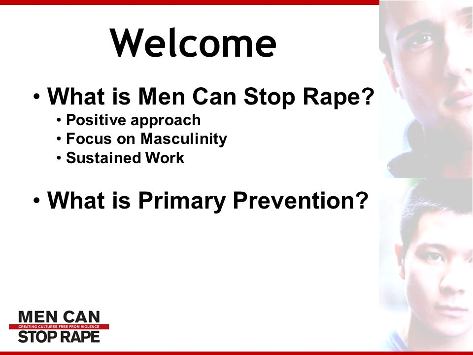 Welcome What is Men Can Stop Rape? Positive approach Focus on Masculinity Sustained Work What is Primary Prevention?