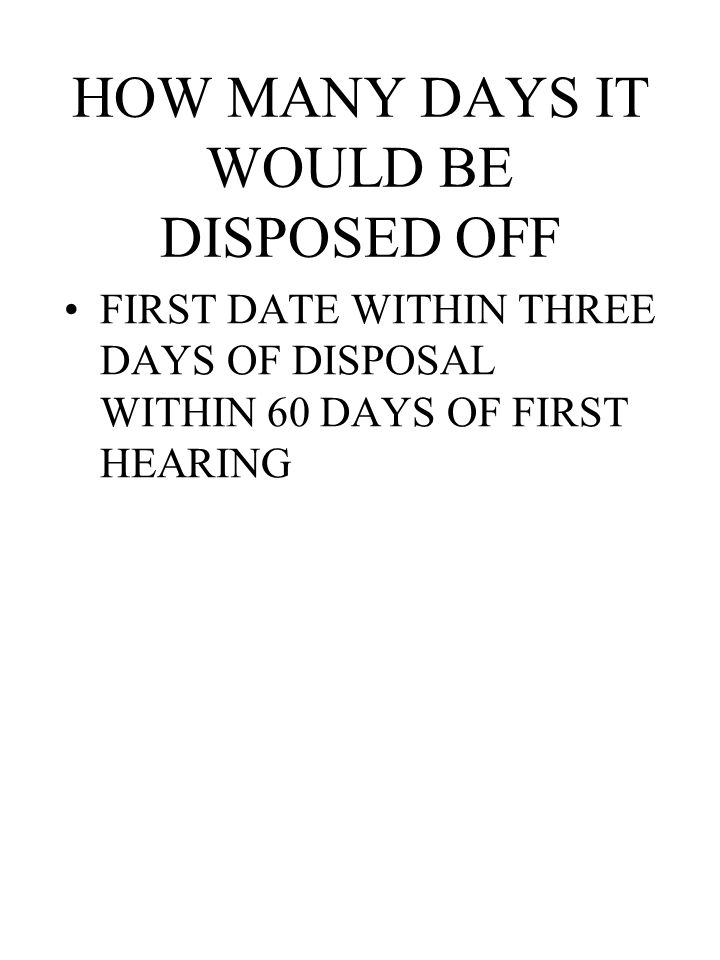 HOW MANY DAYS IT WOULD BE DISPOSED OFF FIRST DATE WITHIN THREE DAYS OF DISPOSAL WITHIN 60 DAYS OF FIRST HEARING