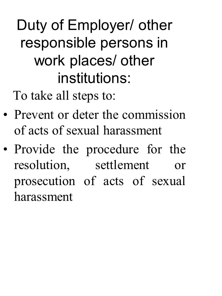 Duty of Employer/ other responsible persons in work places/ other institutions: To take all steps to: Prevent or deter the commission of acts of sexual harassment Provide the procedure for the resolution, settlement or prosecution of acts of sexual harassment