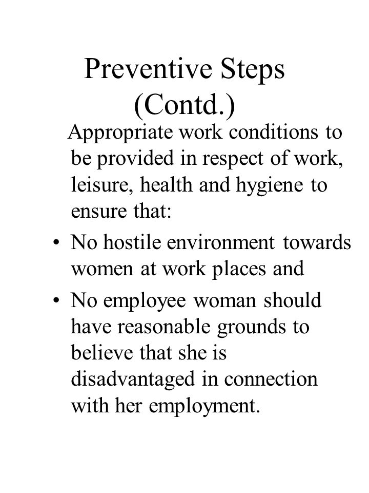 Preventive Steps (Contd.) Appropriate work conditions to be provided in respect of work, leisure, health and hygiene to ensure that: No hostile environment towards women at work places and No employee woman should have reasonable grounds to believe that she is disadvantaged in connection with her employment.
