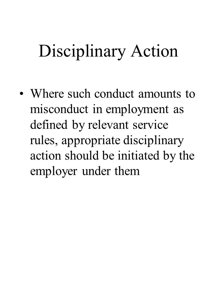 Disciplinary Action Where such conduct amounts to misconduct in employment as defined by relevant service rules, appropriate disciplinary action should be initiated by the employer under them