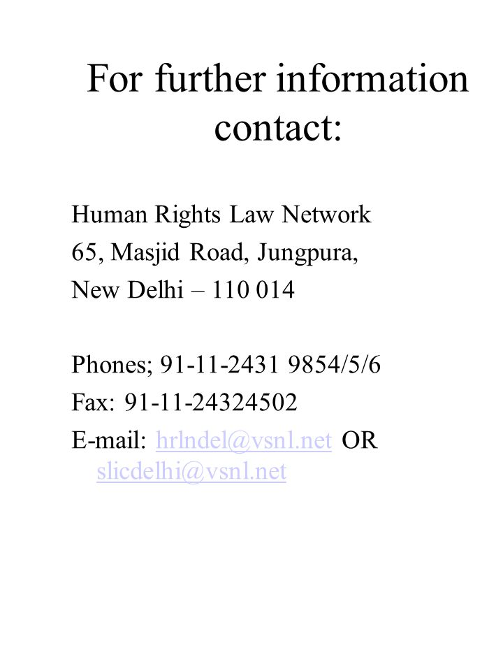 For further information contact: Human Rights Law Network 65, Masjid Road, Jungpura, New Delhi – 110 014 Phones; 91-11-2431 9854/5/6 Fax: 91-11-24324502 E-mail: hrlndel@vsnl.net OR slicdelhi@vsnl.nethrlndel@vsnl.net slicdelhi@vsnl.net