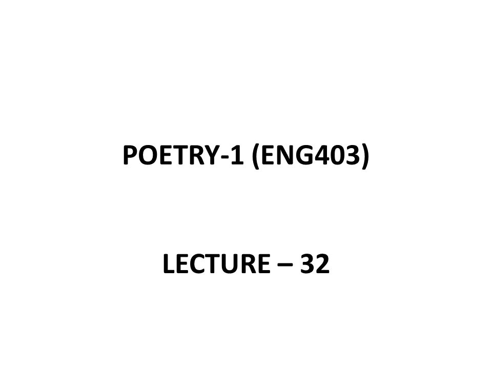 POETRY-1 (ENG403) LECTURE – 32