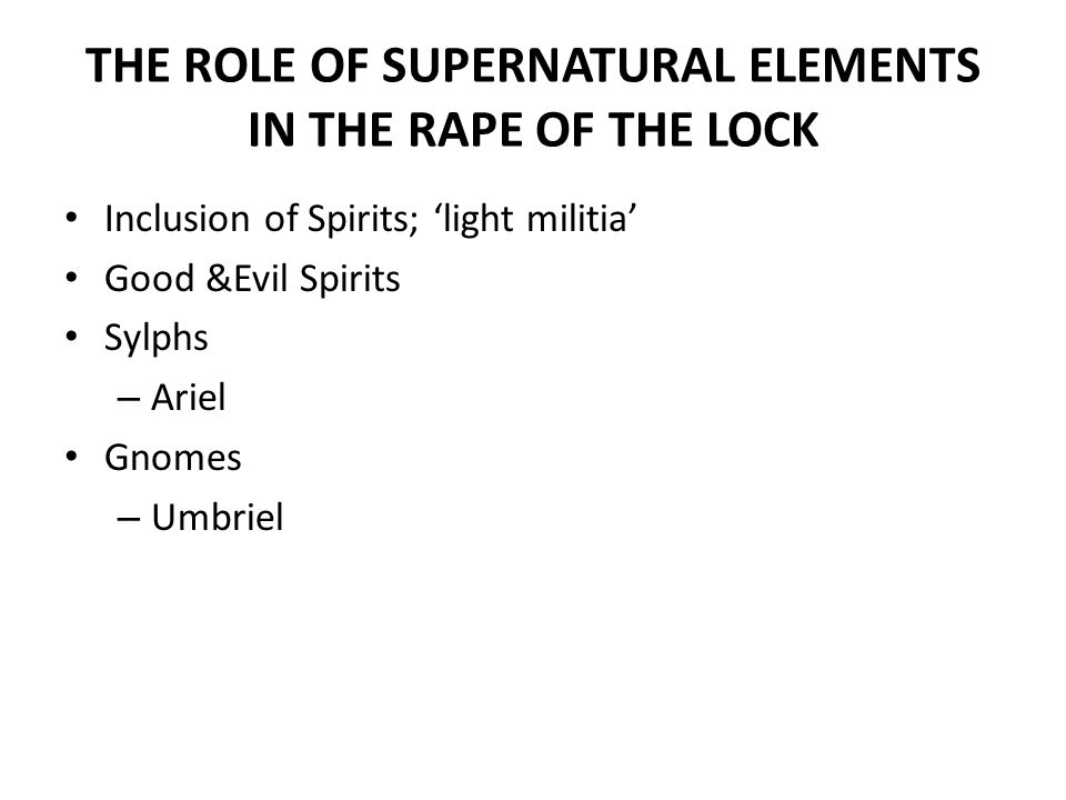THE ROLE OF SUPERNATURAL ELEMENTS IN THE RAPE OF THE LOCK Inclusion of Spirits; 'light militia' Good &Evil Spirits Sylphs – Ariel Gnomes – Umbriel
