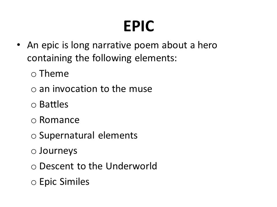 EPIC An epic is long narrative poem about a hero containing the following elements: o Theme o an invocation to the muse o Battles o Romance o Supernatural elements o Journeys o Descent to the Underworld o Epic Similes