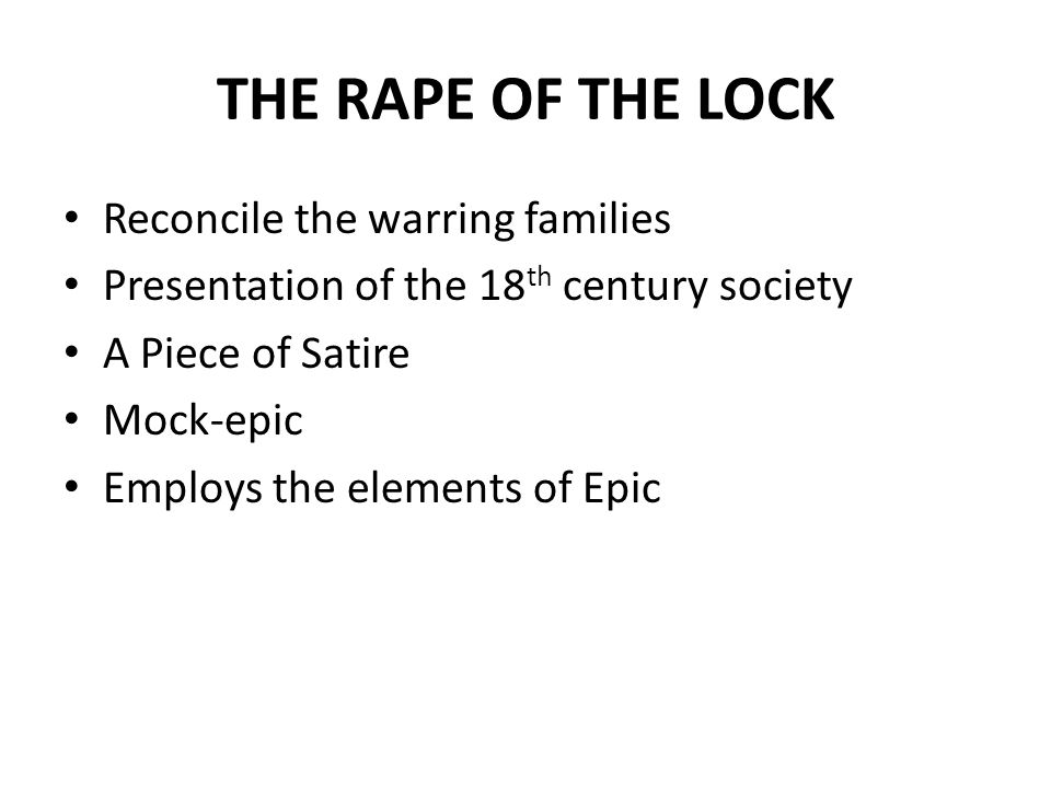 THE RAPE OF THE LOCK Reconcile the warring families Presentation of the 18 th century society A Piece of Satire Mock-epic Employs the elements of Epic