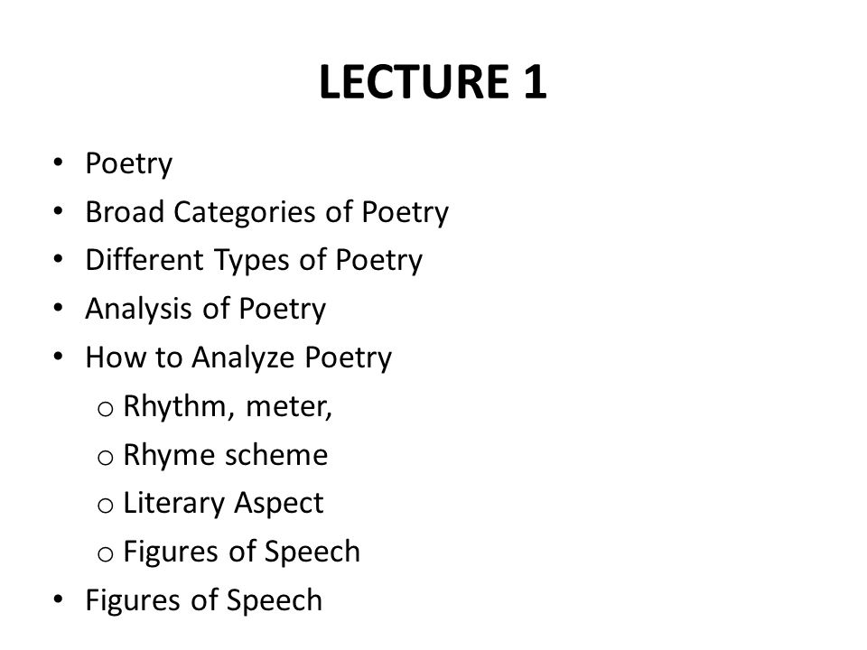 LECTURE 1 Poetry Broad Categories of Poetry Different Types of Poetry Analysis of Poetry How to Analyze Poetry o Rhythm, meter, o Rhyme scheme o Liter