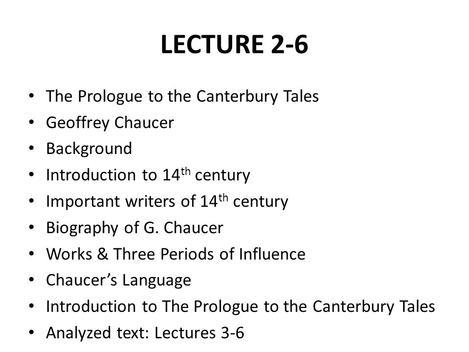 LECTURE 2-6 The Prologue to the Canterbury Tales Geoffrey Chaucer Background Introduction to 14 th century Important writers of 14 th century Biography of G.