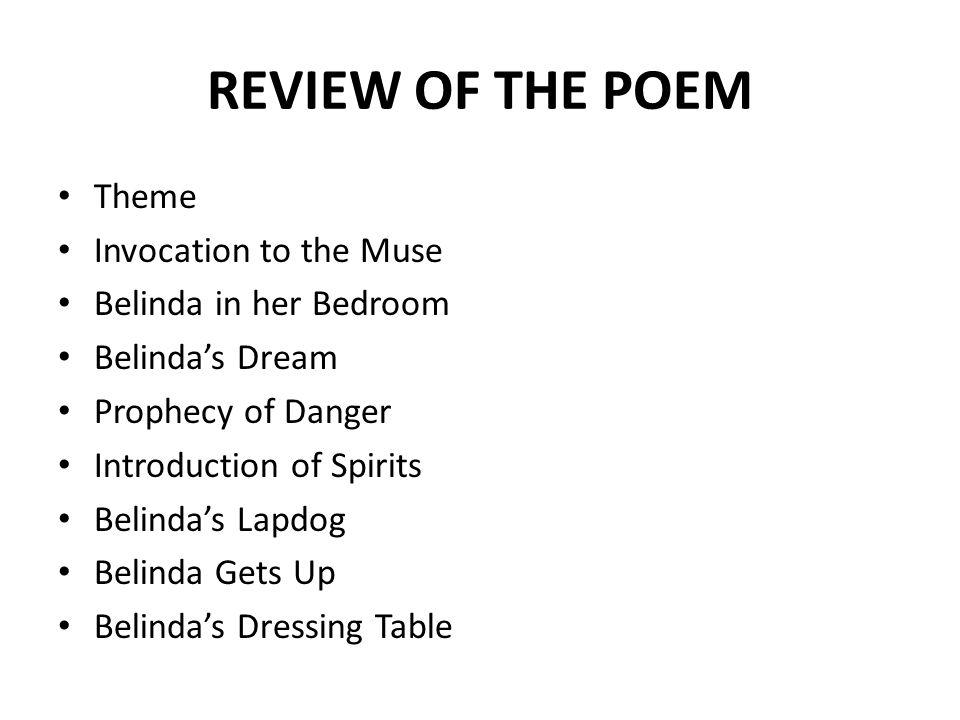 REVIEW OF THE POEM Theme Invocation to the Muse Belinda in her Bedroom Belinda's Dream Prophecy of Danger Introduction of Spirits Belinda's Lapdog Belinda Gets Up Belinda's Dressing Table