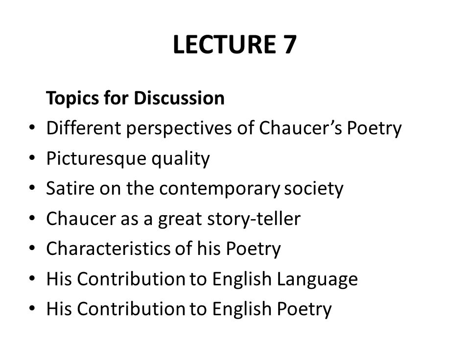 LECTURE 7 Topics for Discussion Different perspectives of Chaucer's Poetry Picturesque quality Satire on the contemporary society Chaucer as a great s