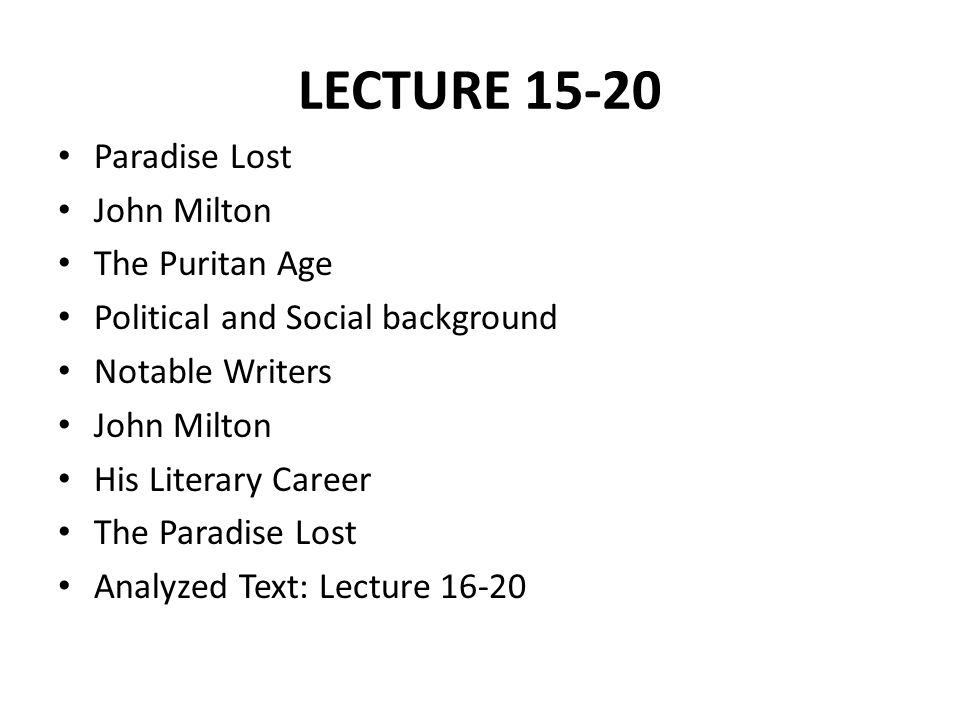 LECTURE 15-20 Paradise Lost John Milton The Puritan Age Political and Social background Notable Writers John Milton His Literary Career The Paradise Lost Analyzed Text: Lecture 16-20