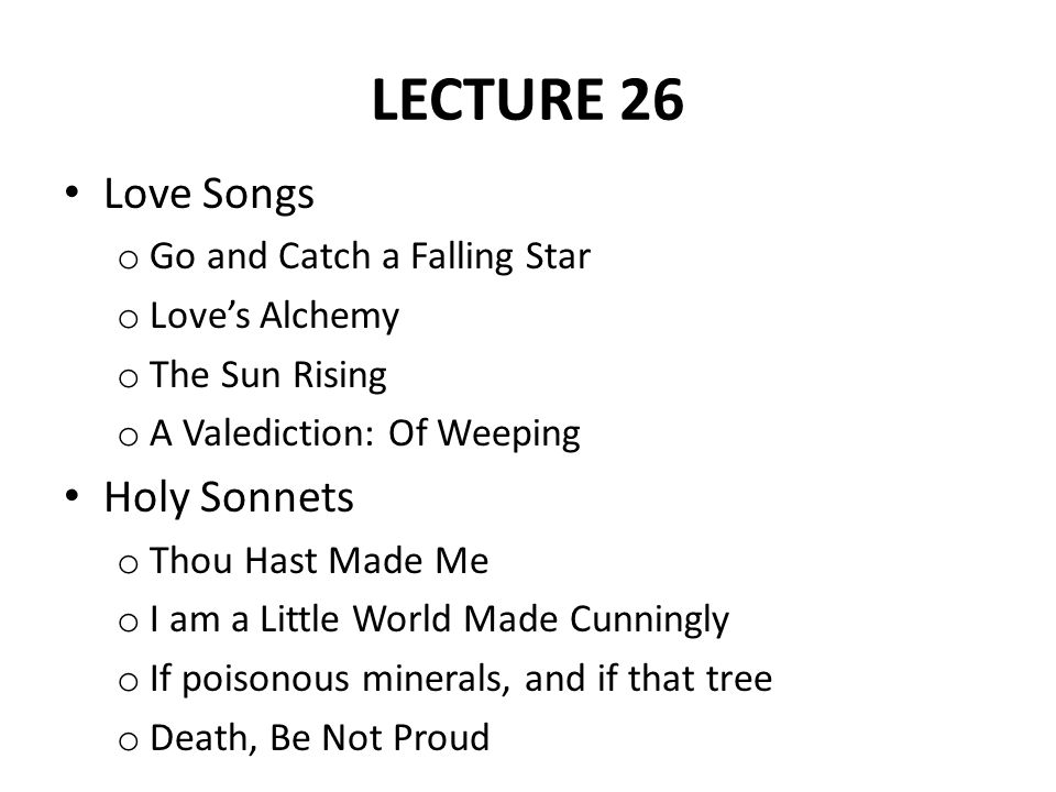 LECTURE 26 Love Songs o Go and Catch a Falling Star o Love's Alchemy o The Sun Rising o A Valediction: Of Weeping Holy Sonnets o Thou Hast Made Me o I
