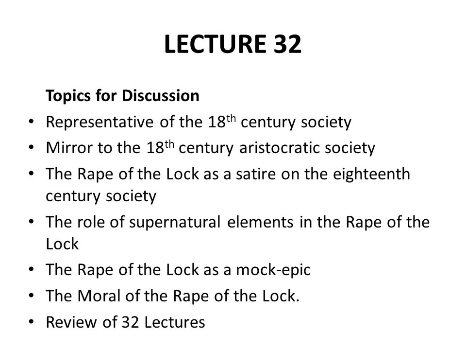 LECTURE 32 Topics for Discussion Representative of the 18 th century society Mirror to the 18 th century aristocratic society The Rape of the Lock as