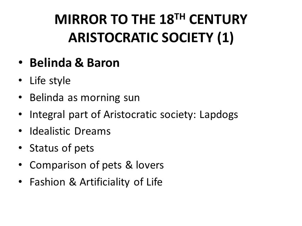 MIRROR TO THE 18 TH CENTURY ARISTOCRATIC SOCIETY (1) Belinda & Baron Life style Belinda as morning sun Integral part of Aristocratic society: Lapdogs Idealistic Dreams Status of pets Comparison of pets & lovers Fashion & Artificiality of Life