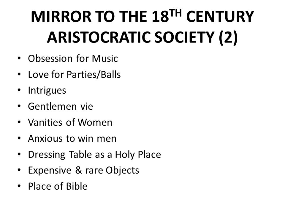 MIRROR TO THE 18 TH CENTURY ARISTOCRATIC SOCIETY (2) Obsession for Music Love for Parties/Balls Intrigues Gentlemen vie Vanities of Women Anxious to win men Dressing Table as a Holy Place Expensive & rare Objects Place of Bible