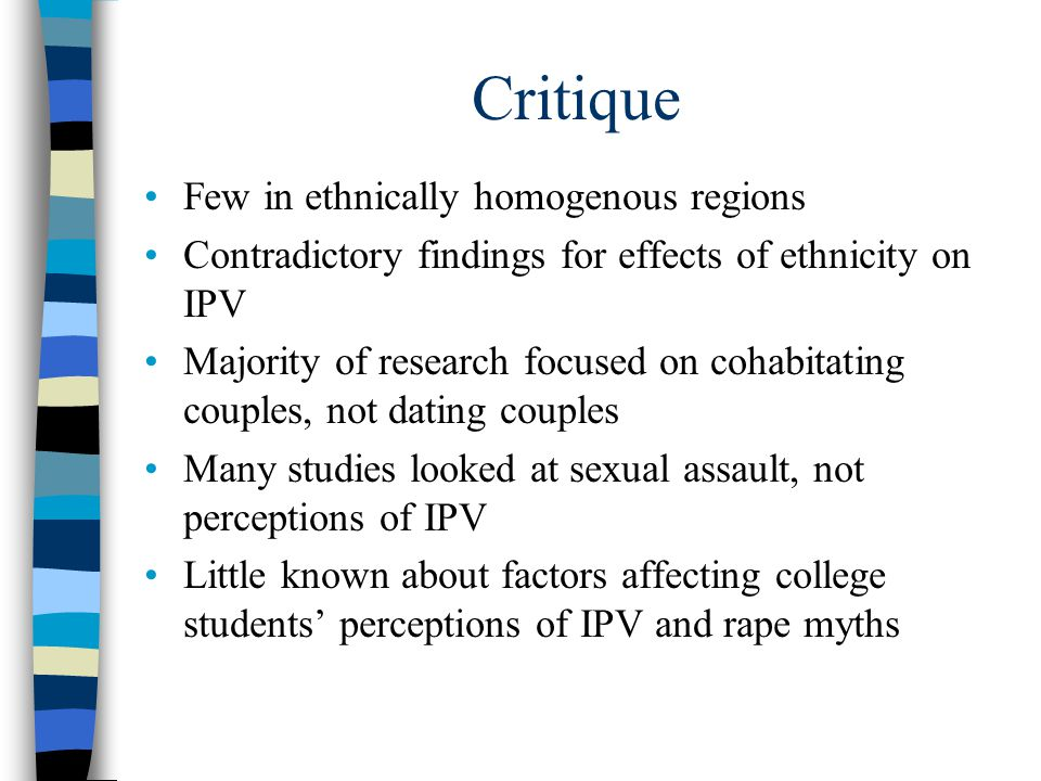 Critique Few in ethnically homogenous regions Contradictory findings for effects of ethnicity on IPV Majority of research focused on cohabitating coup