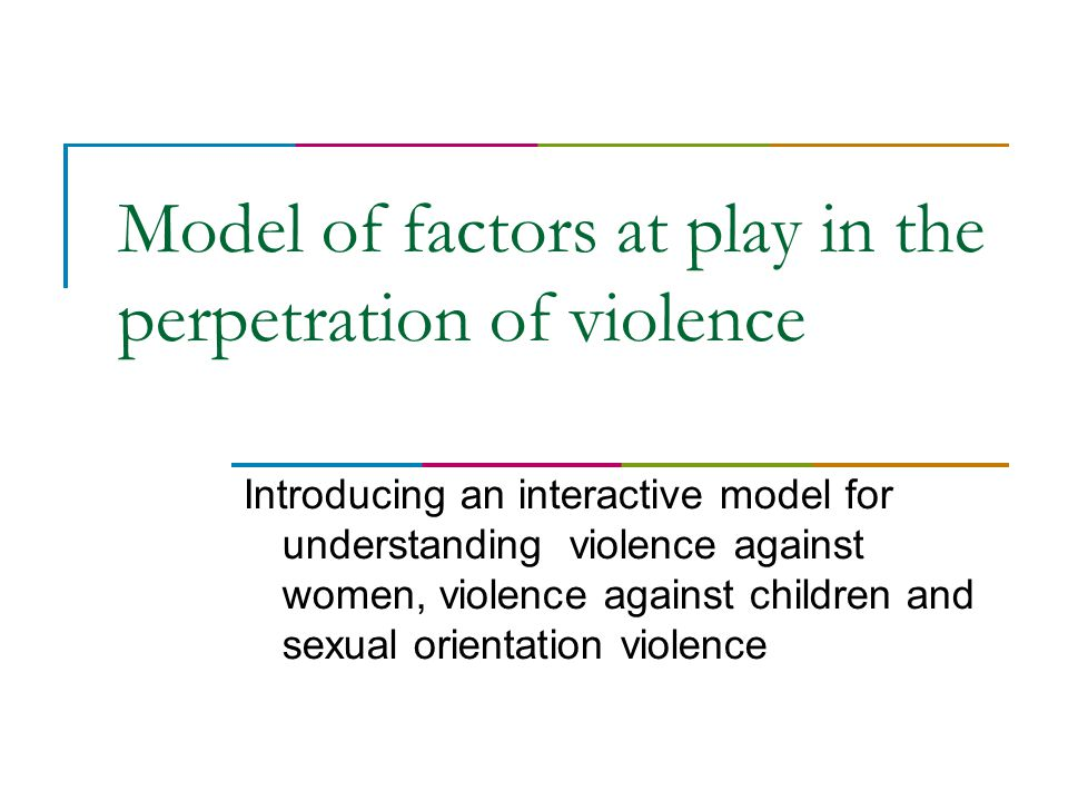 Model of factors at play in the perpetration of violence Introducing an interactive model for understanding violence against women, violence against children and sexual orientation violence
