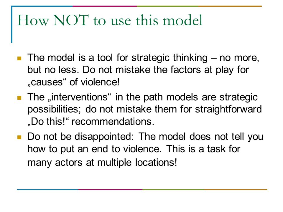 """How NOT to use this model The model is a tool for strategic thinking – no more, but no less. Do not mistake the factors at play for """"causes"""" of violen"""