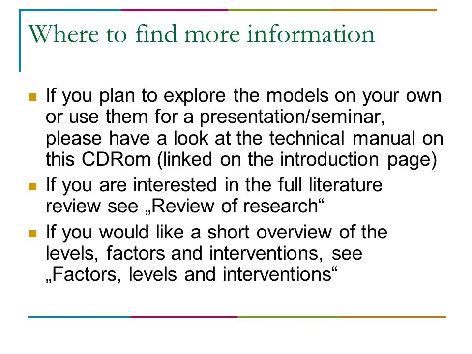 "Where to find more information If you plan to explore the models on your own or use them for a presentation/seminar, please have a look at the technical manual on this CDRom (linked on the introduction page) If you are interested in the full literature review see ""Review of research If you would like a short overview of the levels, factors and interventions, see ""Factors, levels and interventions"
