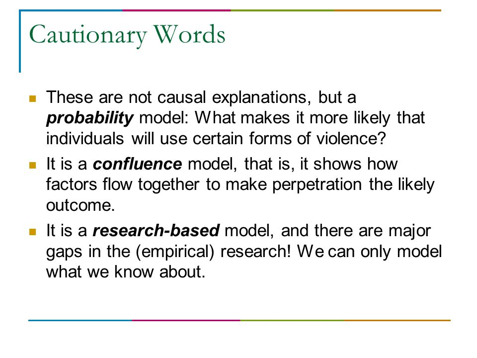Cautionary Words These are not causal explanations, but a probability model: What makes it more likely that individuals will use certain forms of violence.
