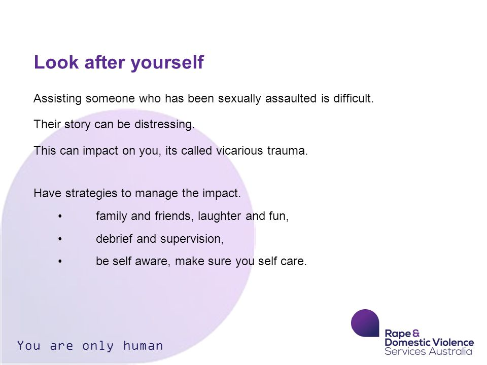 Look after yourself Assisting someone who has been sexually assaulted is difficult.